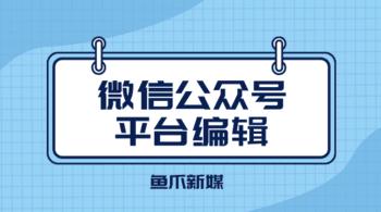 鱼爪自媒体转让网_资讯_微信公众号平台编辑需要注意什么?