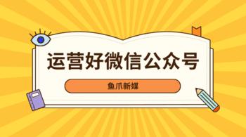 鱼爪自媒体转让网_资讯_{怎样做才能运营好微信公众号?}