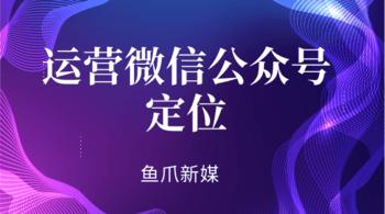 鱼爪自媒体转让网_资讯_运营微信公众号要如何做好定位?