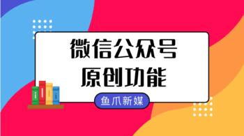 鱼爪自媒体转让网_资讯_微信公众号如何获得原创功能?