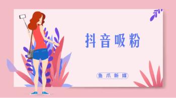 鱼爪自媒体转让网_资讯_{抖音吸粉的方法有哪些?}