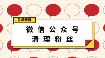鱼爪自媒体转让网_资讯_微信公众号怎么清理粉丝?