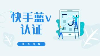 鱼爪媒介_资讯_快手蓝v认证需要多少钱?流量会增加吗?