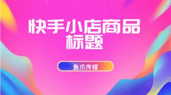 鱼爪媒介_资讯_快手小店商品标题有哪些要求?注意事项有什么?