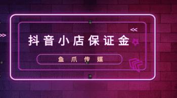 鱼爪媒介_资讯_{抖音小店保证金能退吗?怎么退回?}