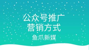 鱼爪自媒体转让网_资讯_{公众号推广营销方式有哪些?}