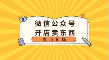 鱼爪自媒体转让网_资讯_微信公众号上可以开店卖东西吗?