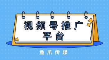 鱼爪媒介_资讯_视频号推广平台怎么做?